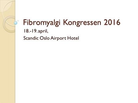 Fibromyalgi Kongressen 2016 18.-19. april, Scandic Oslo Airport Hotel.