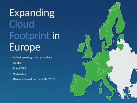 Expanding Cloud Footprint in Europe Fastest growing cloud provider in Europe #1 in EMEA 750K Seats 20 new channel partners Q4 2015.