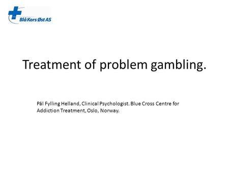 Treatment of problem gambling. Pål Fylling Helland, Clinical Psychologist. Blue Cross Centre for Addiction Treatment, Oslo, Norway.