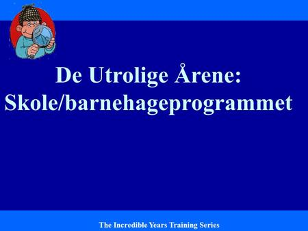 De Utrolige Årene: Skole/barnehageprogrammet The Incredible Years Training Series.