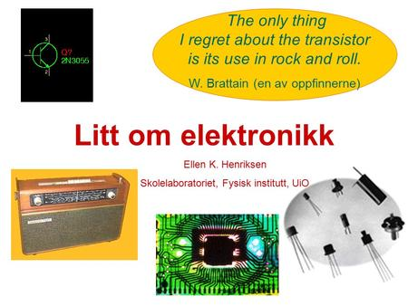 Litt om elektronikk The only thing I regret about the transistor is its use in rock and roll. W. Brattain (en av oppfinnerne) Ellen K. Henriksen Skolelaboratoriet,