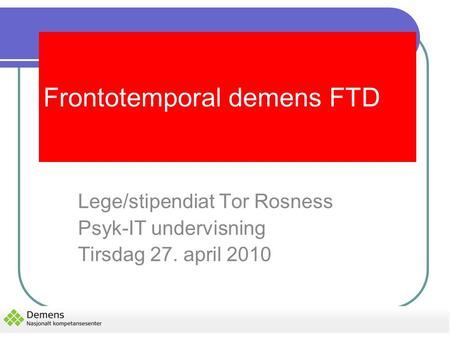 Frontotemporal demens FTD Lege/stipendiat Tor Rosness Psyk-IT undervisning Tirsdag 27. april 2010.