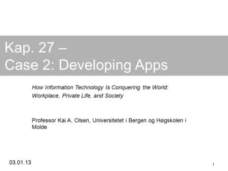 03.01.13 1 Kap. 27 – Case 2: Developing Apps How Information Technology Is Conquering the World: Workplace, Private Life, and Society Professor Kai A.