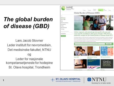 1 The global burden of disease (GBD) Lars Jacob Stovner Leder institutt for nevromedisin, Det medisinske fakultet, NTNU og Leder for nasjonale kompetansetjeneste.