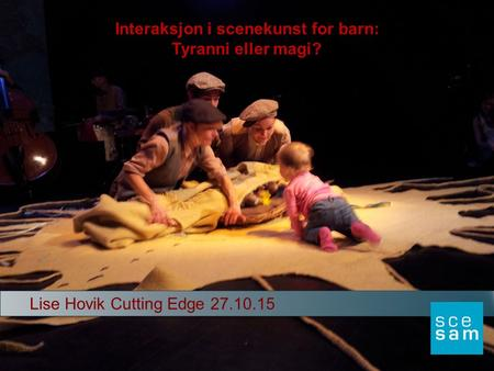 Lise Hovik Cutting Edge 27.10.15 Interaksjon i scenekunst for barn: Tyranni eller magi?