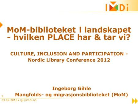 23.09.2016 1 MoM-biblioteket i landskapet - hvilken PLACE har & tar vi? CULTURE, INCLUSION AND PARTICIPATION - Nordic Library Conference 2012.
