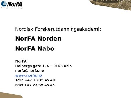 Nordisk Forskerutdanningsakademi: NorFA Norden NorFA Nabo NorFA Holbergs gate 1, N - 0166 Oslo  Tel.: +47 23 35 45 40 Fax: +47.