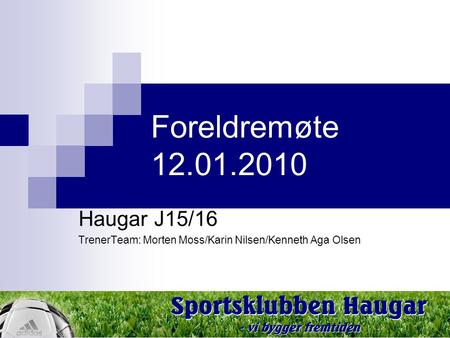 Classification: Internal Status: Draft 1 Foreldremøte 12.01.2010 Haugar J15/16 TrenerTeam: Morten Moss/Karin Nilsen/Kenneth Aga Olsen.