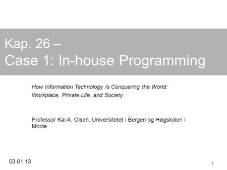 03.01.13 1 Kap. 26 – Case 1: In-house Programming How Information Technology Is Conquering the World: Workplace, Private Life, and Society Professor Kai.