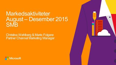 Markedsaktiviteter August – Desember 2015 SMB Christina Wahlberg & Marte Folgerø Partner Channel Marketing Manager.
