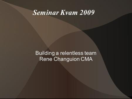 Seminar Kvam 2009 Building a relentless team Rene Changuion CMA.