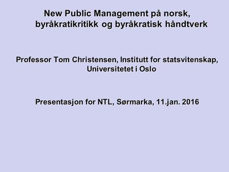 New Public Management på norsk, byråkratikritikk og byråkratisk håndtverk Professor Tom Christensen, Institutt for statsvitenskap, Universitetet i Oslo.