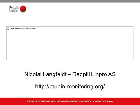 PRODUCTS CONSULTING APPLICATION MANAGEMENT IT OPERATIONS SUPPORT TRAINING Nicolai Langfeldt – Redpill Linpro AS