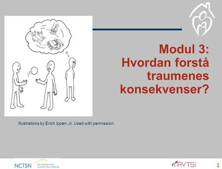 Modul 3: Hvordan forstå traumenes konsekvenser? 1 Illustrations by Erich Ippen, Jr. Used with permission.