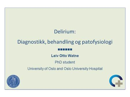 Delirium: Diagnostikk, behandling og patofysiologi Leiv Otto Watne PhD student University of Oslo and Oslo University Hospital Delirium: Diagnostikk, behandling.