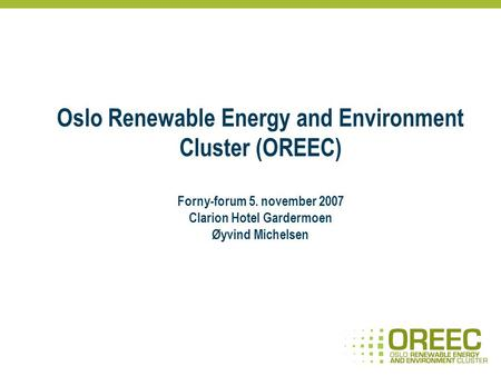 Oslo Renewable Energy and Environment Cluster (OREEC) Forny-forum 5. november 2007 Clarion Hotel Gardermoen Øyvind Michelsen.