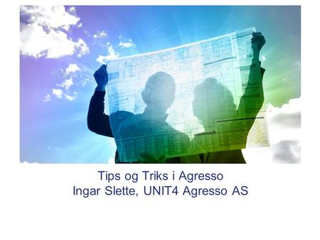 Tips og Triks i Agresso Ingar Slette, UNIT4 Agresso AS.