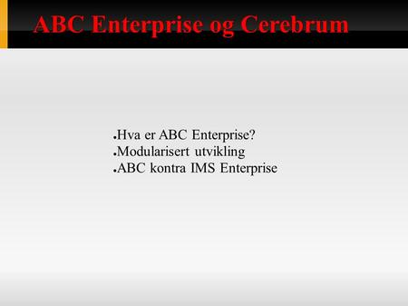 ABC Enterprise og Cerebrum ● Hva er ABC Enterprise? ● Modularisert utvikling ● ABC kontra IMS Enterprise.