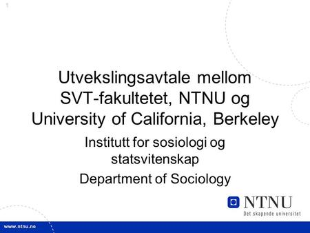 1 Utvekslingsavtale mellom SVT-fakultetet, NTNU og University of California, Berkeley Institutt for sosiologi og statsvitenskap Department of Sociology.