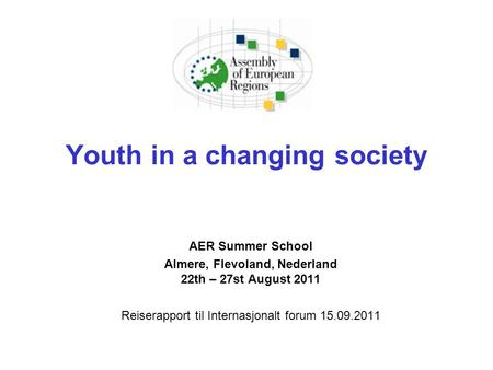 Youth in a changing society AER Summer School Almere, Flevoland, Nederland 22th – 27st August 2011 Reiserapport til Internasjonalt forum 15.09.2011.