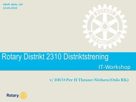 IT-Workshop IT-Workshop Rotary Distrikt 2310 Distriktstrening v/ DICO Per H Thrane-Nielsen (Oslo RK) Høvik skole, Lier 16.04.2016.