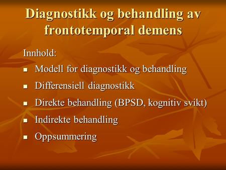 Diagnostikk og behandling av frontotemporal demens Innhold: Modell for diagnostikk og behandling Modell for diagnostikk og behandling Differensiell diagnostikk.