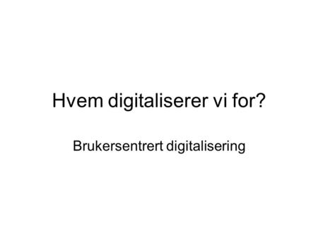 Hvem digitaliserer vi for? Brukersentrert digitalisering.