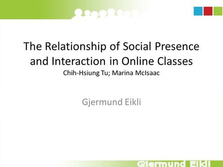 The Relationship of Social Presence and Interaction in Online Classes Chih-Hsiung Tu; Marina McIsaac Gjermund Eikli.