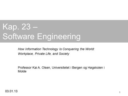 03.01.13 1 Kap. 23 – Software Engineering How Information Technology Is Conquering the World: Workplace, Private Life, and Society Professor Kai A. Olsen,