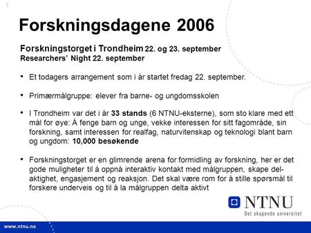 1 Forskningsdagene 2006 Forskningstorget i Trondheim 22. og 23. september Researchers' Night 22. september Et todagers arrangement som i år startet fredag.