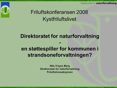 Direktoratet for naturforvaltning - en støttespiller for kommunen i strandsoneforvaltningen? Nils-Yngve Berg Direktoratet for naturforvaltning Friluftslivsseksjonen.