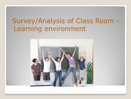 Survey/Analysis of Class Room - Learning environment.