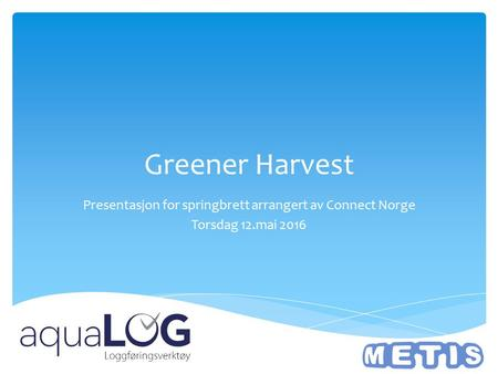 Greener Harvest Presentasjon for springbrett arrangert av Connect Norge Torsdag 12.mai 2016.