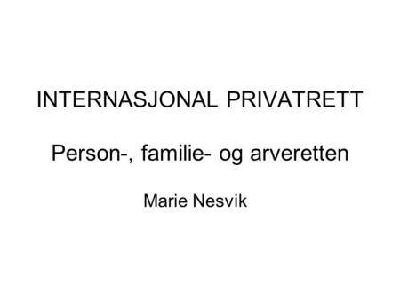 INTERNASJONAL PRIVATRETT Person-, familie- og arveretten Marie Nesvik.