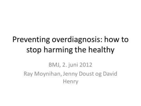 Preventing overdiagnosis: how to stop harming the healthy BMJ, 2. juni 2012 Ray Moynihan, Jenny Doust og David Henry.