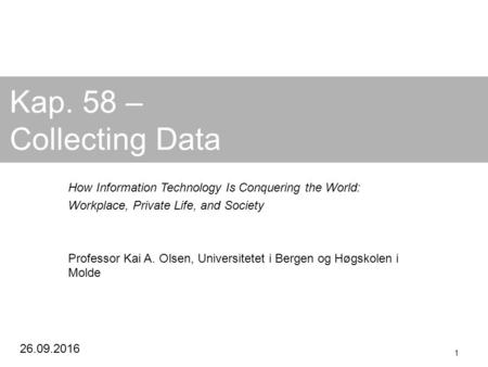 26.09.2016 1 Kap. 58 – Collecting Data How Information Technology Is Conquering the World: Workplace, Private Life, and Society Professor Kai A. Olsen,