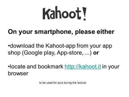 On your smartphone, please either download the Kahoot-app from your app shop (Google play, App-store,...) or locate and bookmark  in your.