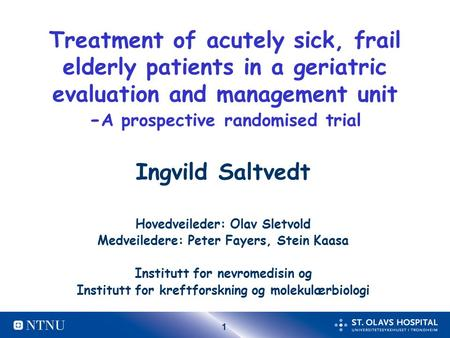 1 Treatment of acutely sick, frail elderly patients in a geriatric evaluation and management unit - A prospective randomised trial Ingvild Saltvedt Hovedveileder: