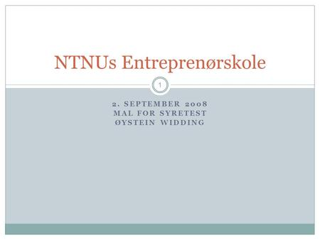 2. SEPTEMBER 2008 MAL FOR SYRETEST ØYSTEIN WIDDING 1 NTNUs Entreprenørskole.