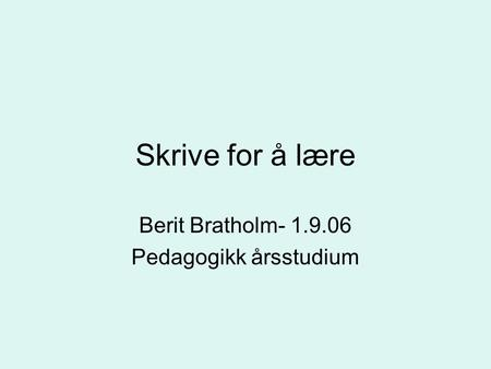 Skrive for å lære Berit Bratholm- 1.9.06 Pedagogikk årsstudium.