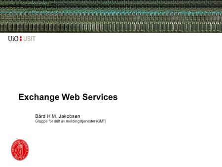 Exchange Web Services Bård H.M. Jakobsen Gruppe for drift av meldingstjenester (GMT)