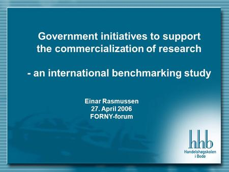 Government initiatives to support the commercialization of research - an international benchmarking study Einar Rasmussen 27. April 2006 FORNY-forum.