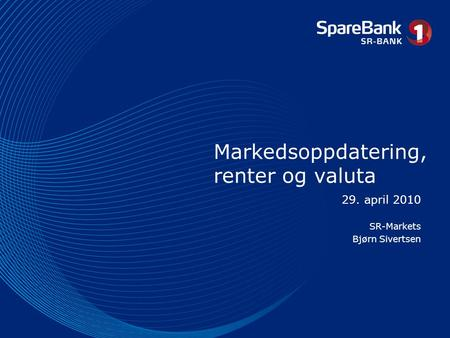 Markedsoppdatering, renter og valuta 29. april 2010 SR-Markets Bjørn Sivertsen.