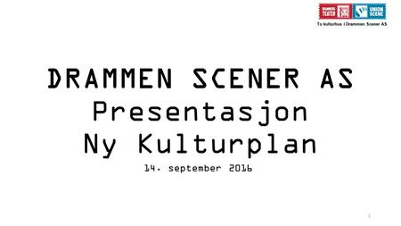 1 To kulturhus i Drammen Scener AS To kulturhus i Drammen Scener AS DRAMMEN SCENER AS Presentasjon Ny Kulturplan 14. september 2016.