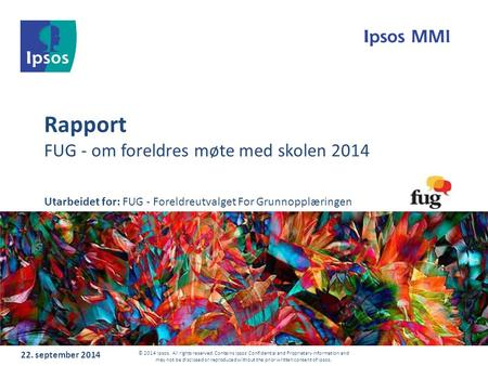 Rapport FUG - om foreldres møte med skolen september 2014 © 2014 Ipsos. All rights reserved. Contains Ipsos' Confidential and Proprietary information.