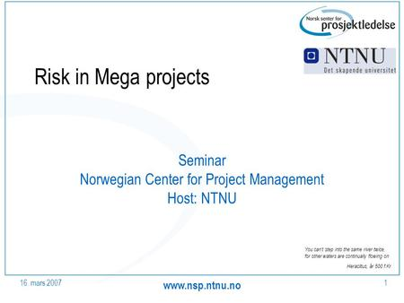 16. mars Risk in Mega projects Seminar Norwegian Center for Project Management Host: NTNU You can't step into the same river twice,
