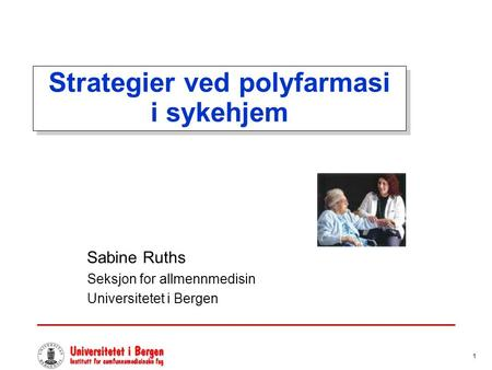 1 Strategier ved polyfarmasi i sykehjem Sabine Ruths Seksjon for allmennmedisin Universitetet i Bergen.