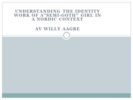 "UNDERSTANDING THE IDENTITY WORK OF A""SEMI-GOTH"" GIRL IN A NORDIC CONTEXT AV WILLY AAGRE."