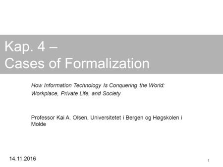 Kap. 4 – Cases of Formalization How Information Technology Is Conquering the World: Workplace, Private Life, and Society Professor Kai A.