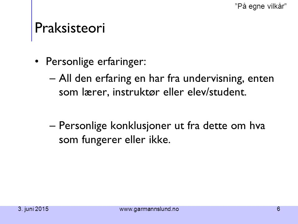 På egne vilkår 3.juni 2015www.garmannslund.no7 Praksisteori Overførte kunnskaper – teori.